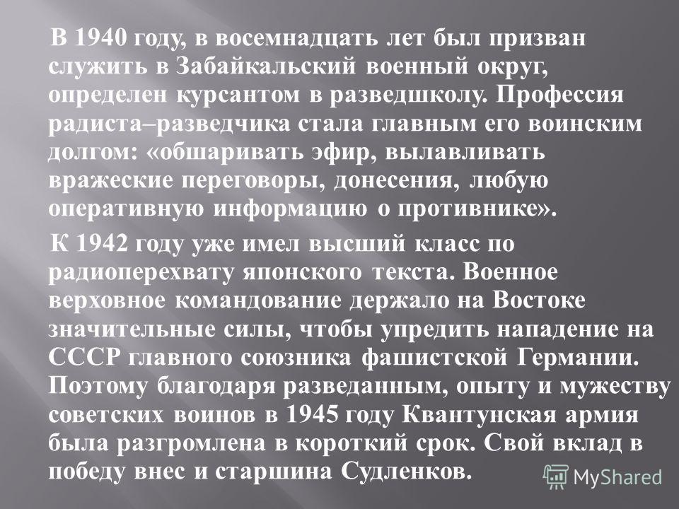 В 1940 году, в восемнадцать лет был призван служить в Забайкальский военный округ, определен курсантом в разведшколу. Профессия радиста – разведчика стала главным его воинским долгом : « обшаривать эфир, вылавливать вражеские переговоры, донесения, л