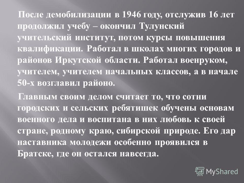 После демобилизации в 1946 году, отслужив 16 лет продолжил учебу – окончил Тулунский учительский институт, потом курсы повышения квалификации. Работал в школах многих городов и районов Иркутской области. Работал военруком, учителем, учителем начальны
