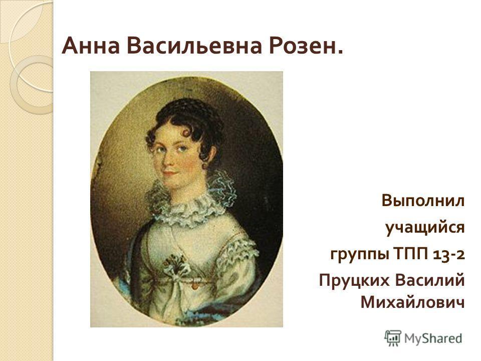 Анна Васильевна Розен. Выполнил учащийся группы ТПП 13-2 Пруцких Василий Михайлович