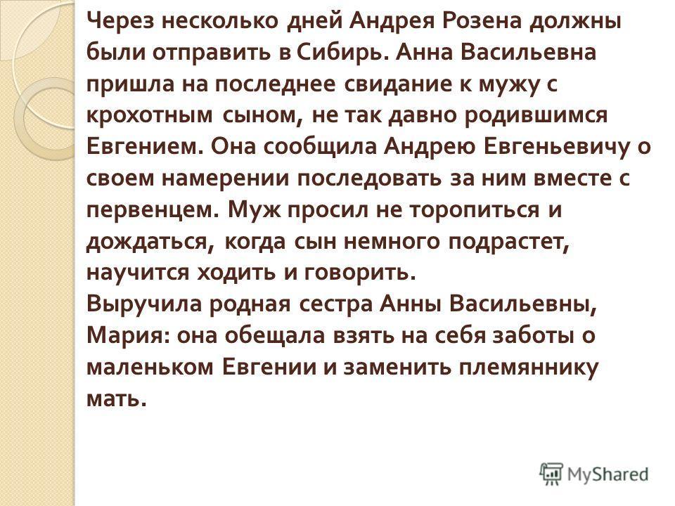 Через несколько дней Андрея Розена должны были отправить в Сибирь. Анна Васильевна пришла на последнее свидание к мужу с крохотным сыном, не так давно родившимся Евгением. Она сообщила Андрею Евгеньевичу о своем намерении последовать за ним вместе с