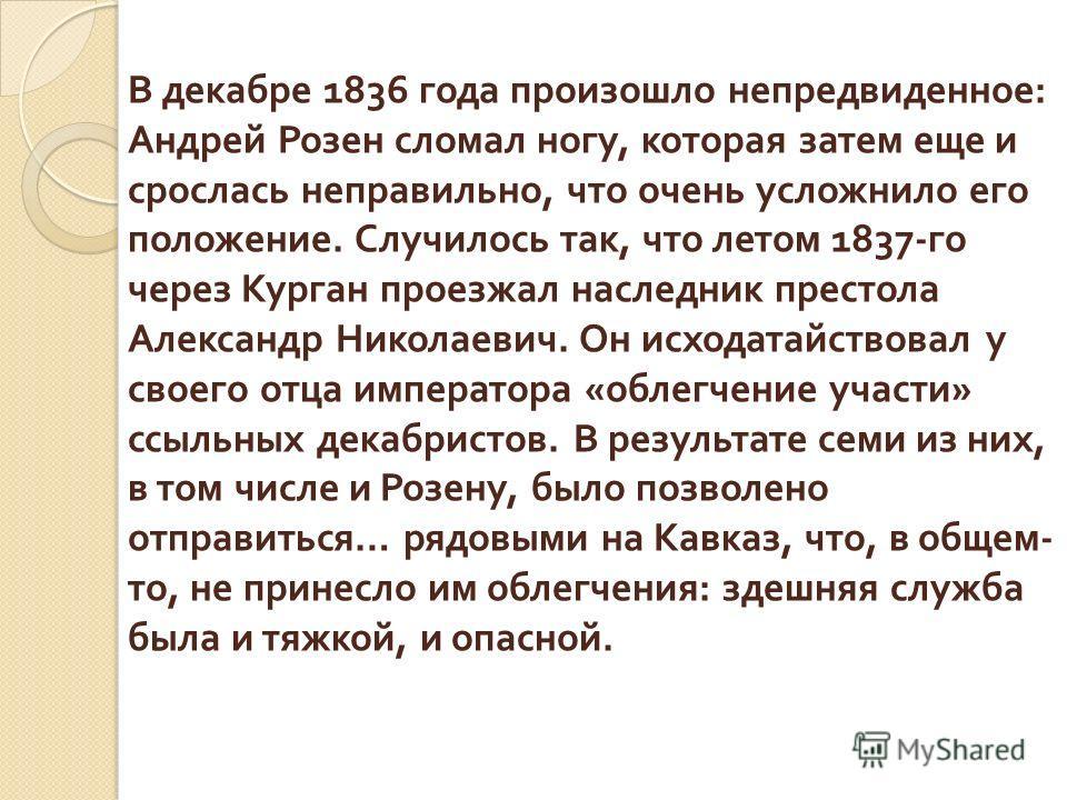В декабре 1836 года произошло непредвиденное : Андрей Розен сломал ногу, которая затем еще и срослась неправильно, что очень усложнило его положение. Случилось так, что летом 1837- го через Курган проезжал наследник престола Александр Николаевич. Он