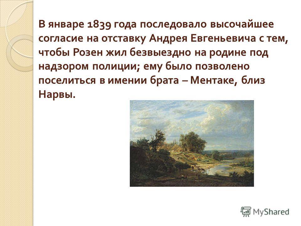 В январе 1839 года последовало высочайшее согласие на отставку Андрея Евгеньевича с тем, чтобы Розен жил безвыездно на родине под надзором полиции ; ему было позволено поселиться в имении брата – Ментаке, близ Нарвы.