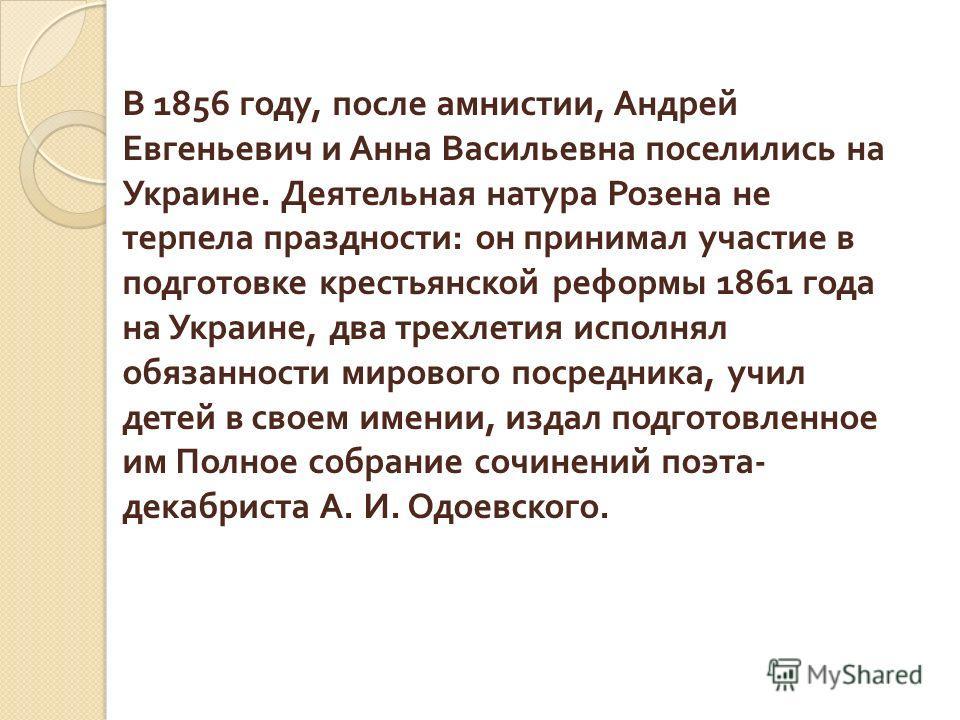 В 1856 году, после амнистии, Андрей Евгеньевич и Анна Васильевна поселились на Украине. Деятельная натура Розена не терпела праздности : он принимал участие в подготовке крестьянской реформы 1861 года на Украине, два трехлетия исполнял обязанности ми