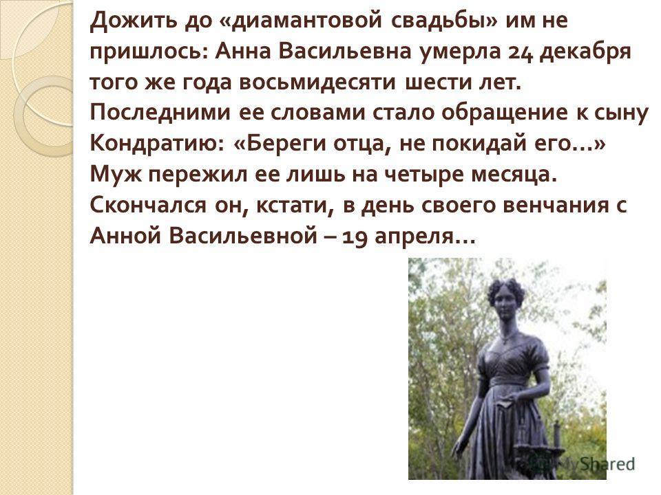 Дожить до « диамантовой свадьбы » им не пришлось : Анна Васильевна умерла 24 декабря того же года восьмидесяти шести лет. Последними ее словами стало обращение к сыну Кондратию : « Береги отца, не покидай его …» Муж пережил ее лишь на четыре месяца.