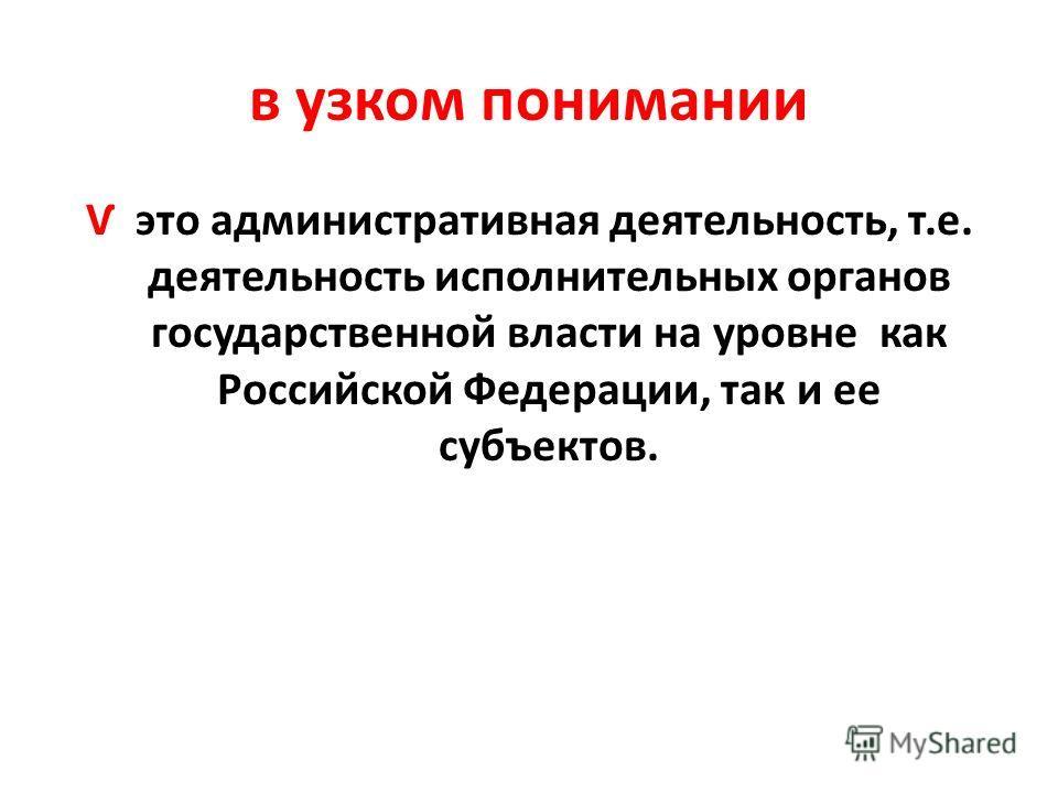 в узком понимании Ѵ это административная деятельность, т.е. деятельность исполнительных органов государственной власти на уровне как Российской Федерации, так и ее субъектов.