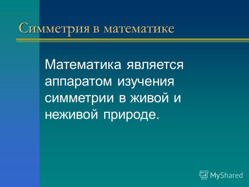Симметрия в математике Математика является аппаратом изучения симметрии в живой и неживой природе.