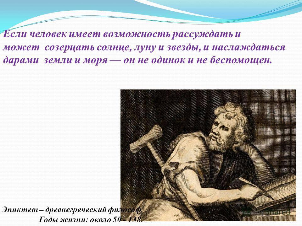 Если человек имеет возможность рассуждать и может созерцать солнце, луну и звезды, и наслаждаться дарами земли и моря он не одинок и не беспомощен. Эпиктет – древнегреческий философ. Годы жизни: около 50 - 138.