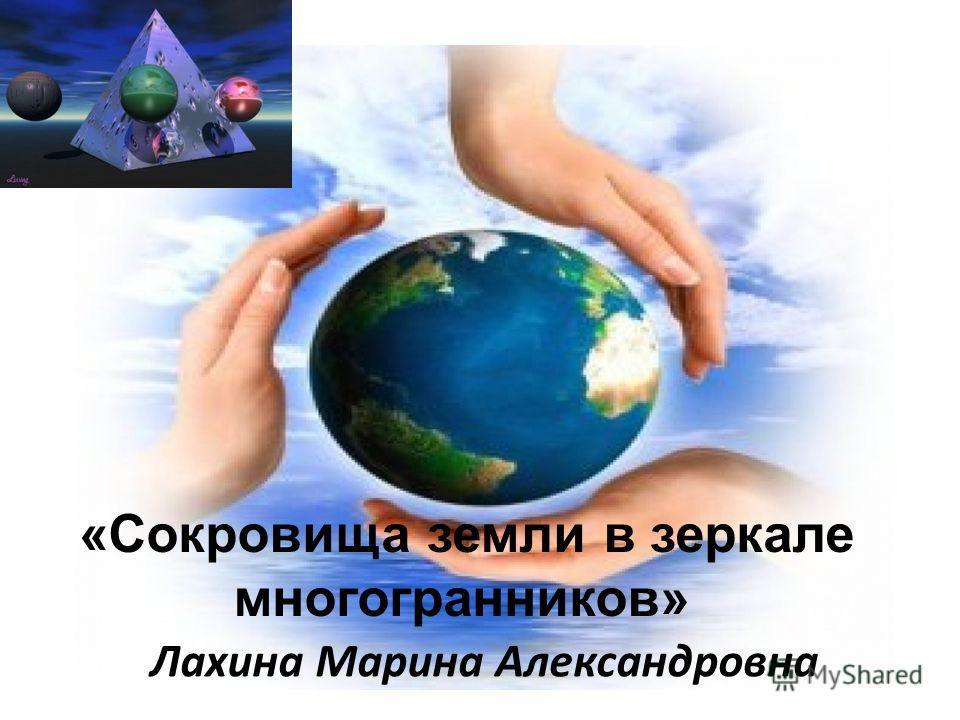 «Сокровища земли в зеркале многогранников» Лахина Марина Александровна