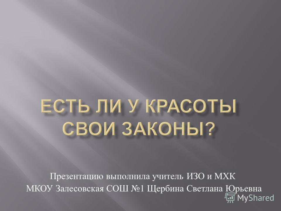 Презентацию выполнила учитель ИЗО и МХК МКОУ Залесовская СОШ 1 Щербина Светлана Юрьевна