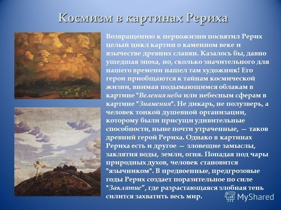 Космизм в картинах Рериха Возвращению к первой жизни посвятил Рерих целый цикл картин о каменном веке и язычестве древних славян. Казалось бы, давно ушедшая эпоха, но, сколько значительного для нашего времени нашел там художник! Его герои приобщаются