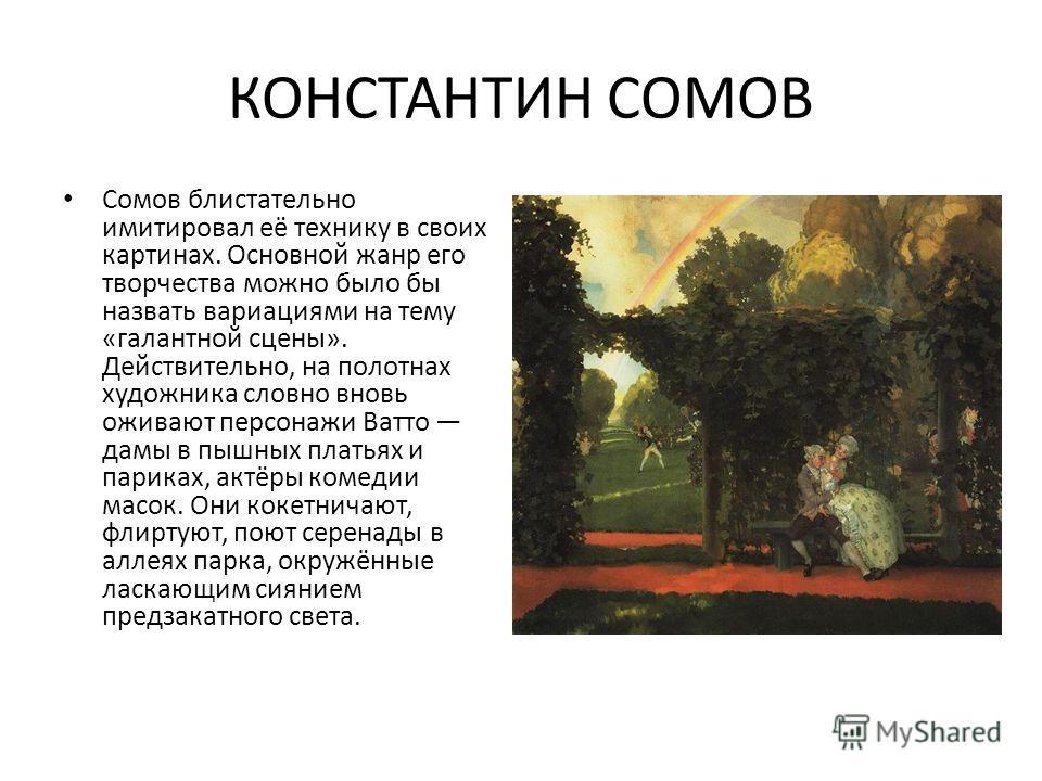 КОНСТАНТИН СОМОВ Сомов блистательно имитировал её технику в своих картинах. Основной жанр его творчества можно было бы назвать вариациями на тему «галантной сцены». Действительно, на полотнах художника словно вновь оживают персонажи Ватто дамы в пышн