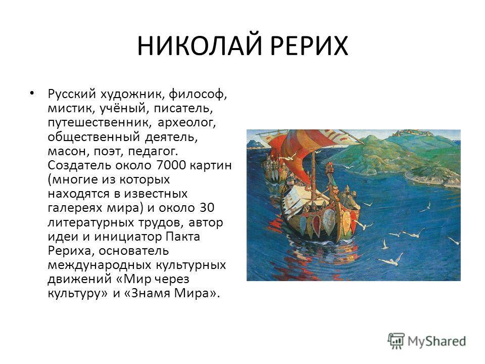НИКОЛАЙ РЕРИХ Русский художник, философ, мистик, учёный, писатель, путешественник, археолог, общественный деятель, масон, поэт, педагог. Создатель около 7000 картин (многие из которых находятся в известных галереях мира) и около 30 литературных трудо