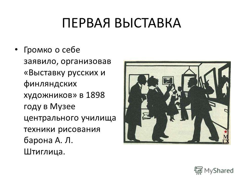 ПЕРВАЯ ВЫСТАВКА Громко о себе заявило, организовав «Выставку русских и финляндских художников» в 1898 году в Музее центрального училища техники рисования барона А. Л. Штиглица.