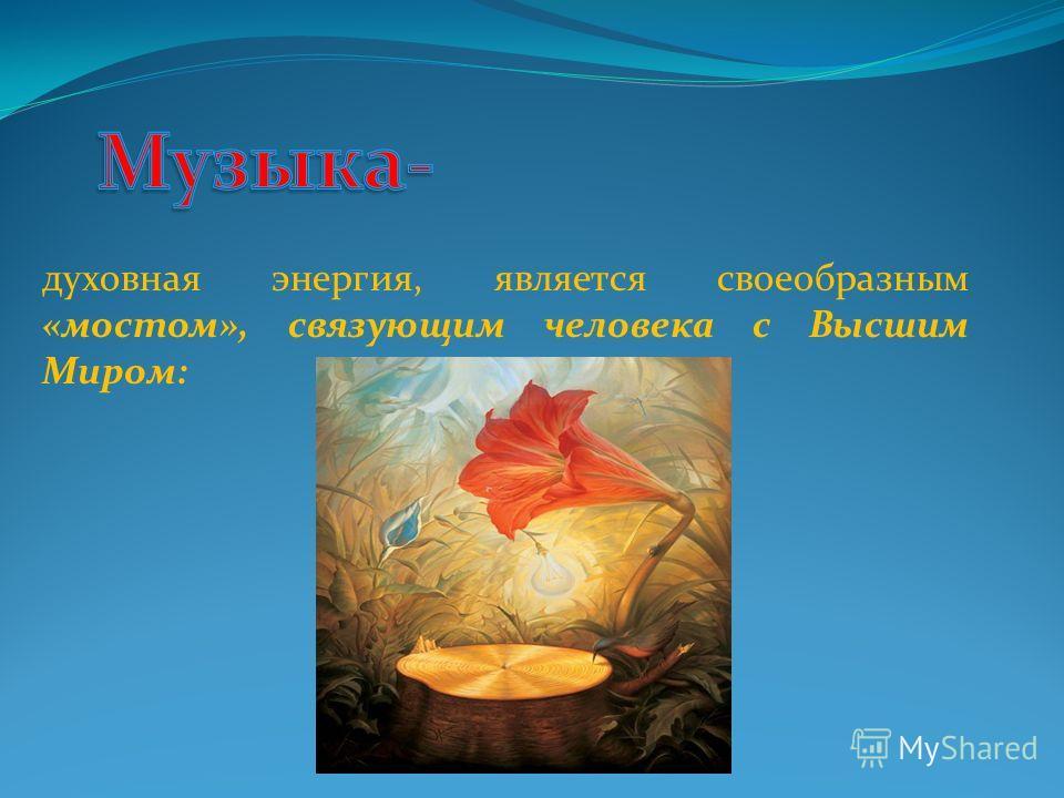 духовная энергия, является своеобразным «мостом», связующим человека с Высшим Миром: