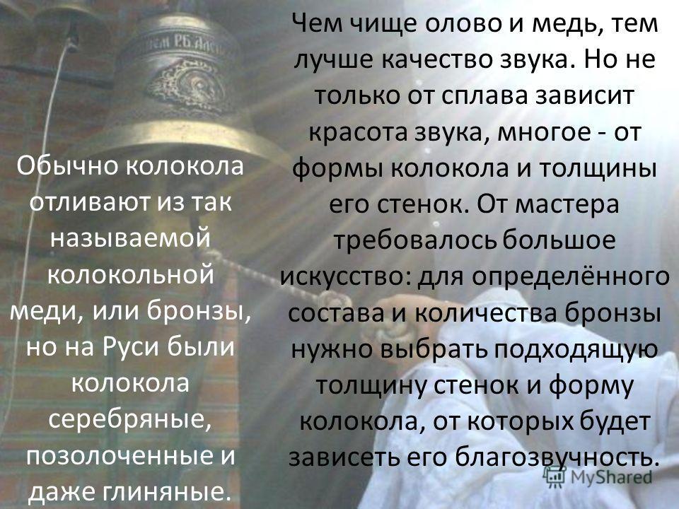 Обычно колокола отливают из так называемой колокольной меди, или бронзы, но на Руси были колокола серебряные, позолоченные и даже глиняные. Чем чище олово и медь, тем лучше качество звука. Но не только от сплава зависит красота звука, многое - от фор