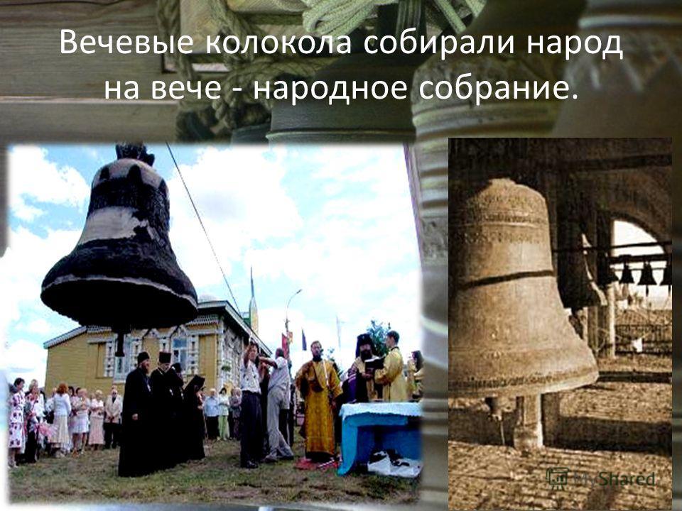 Вечевые колокола собирали народ на вече - народное собрание.