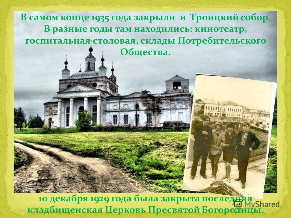 В самом конце 1935 года закрыли и Троицкий собор. В разные годы там находились: кинотеатр, госпитальная столовая, склады Потребительского Общества. 10 декабря 1929 года была закрыта последняя кладбищенская Церковь Пресвятой Богородицы.