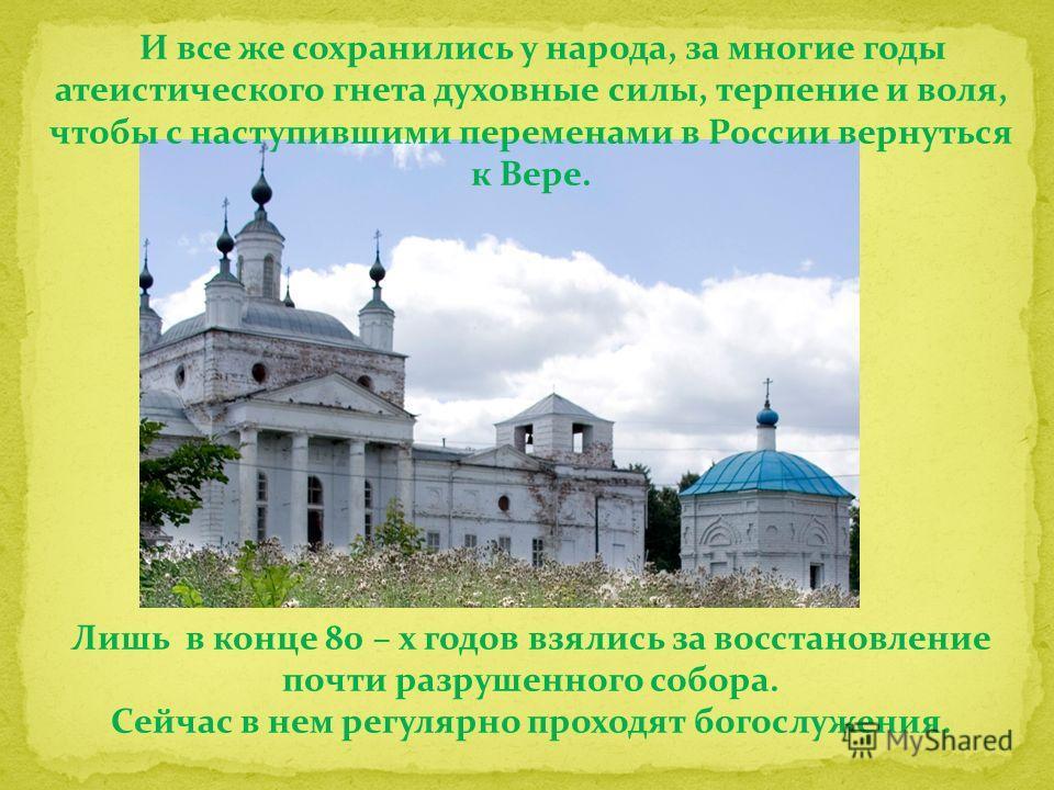 И все же сохранились у народа, за многие годы атеистического гнета духовные силы, терпение и воля, чтобы с наступившими переменами в России вернуться к Вере. Лишь в конце 80 – х годов взялись за восстановление почти разрушенного собора. Сейчас в нем