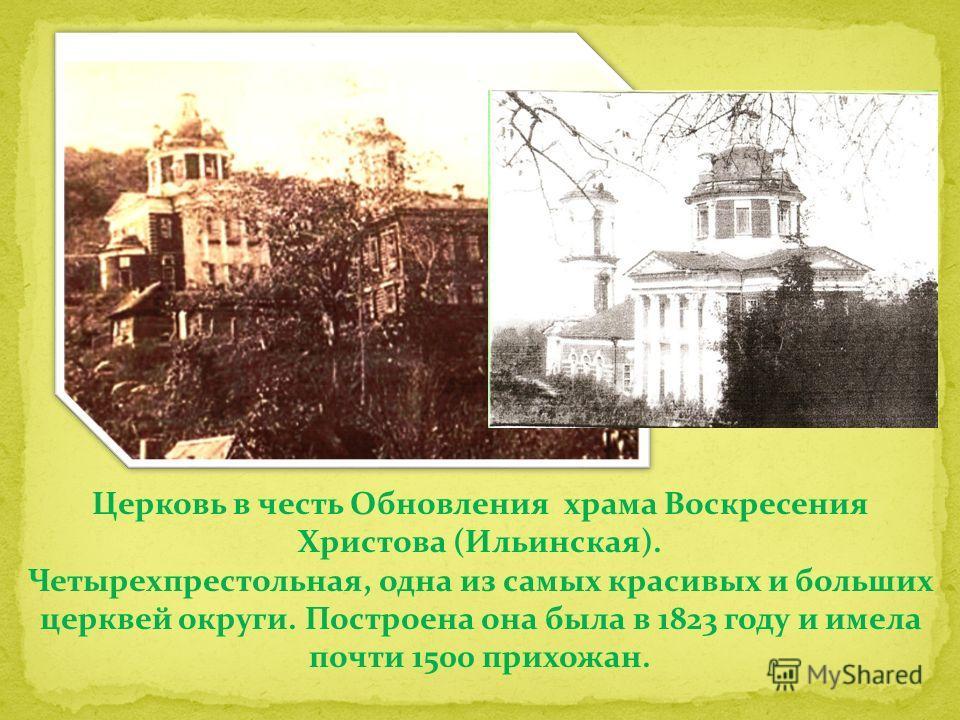 Церковь в честь Обновления храма Воскресения Христова (Ильинская). Четырехпрестольная, одна из самых красивых и больших церквей округи. Построена она была в 1823 году и имела почти 1500 прихожан.