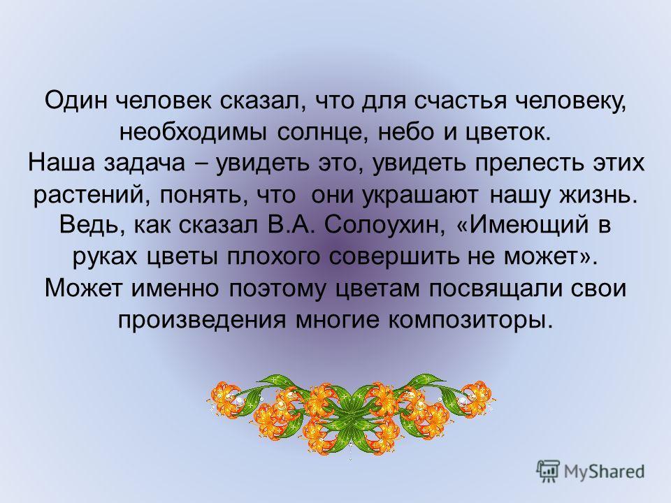 Один человек сказал, что для счастья человеку, необходимы солнце, небо и цветок. Наша задача – увидеть это, увидеть прелесть этих растений, понять, что они украшают нашу жизнь. Ведь, как сказал В.А. Солоухин, « Имеющий в руках цветы плохого совершить