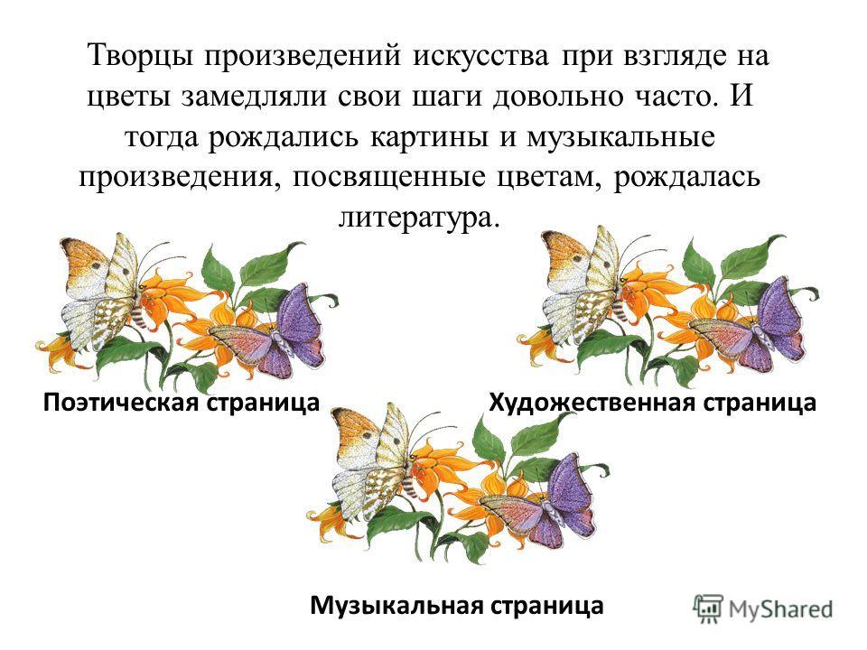 Творцы произведений искусства при взгляде на цветы замедляли свои шаги довольно часто. И тогда рождались картины и музыкальные произведения, посвященные цветам, рождалась литература. Поэтическая страница Художественная страница Музыкальная страница