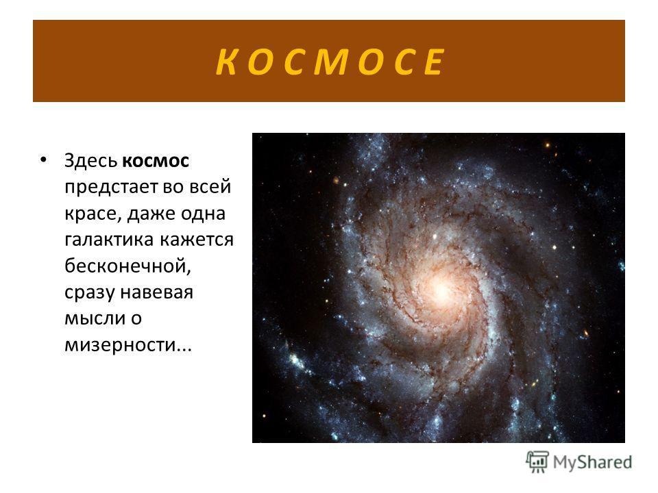 К О С М О С Е Здесь космос предстает во всей красе, даже одна галактика кажется бесконечной, сразу навевая мысли о мизерности...