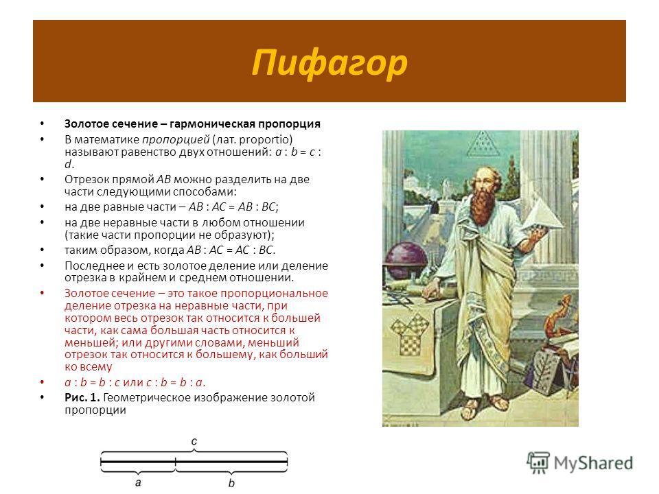 Пифагор Золотое сечение – гармоническая пропорция В математике пропорцией (лат. proportio) называют равенство двух отношений: a : b = c : d. Отрезок прямой АВ можно разделить на две части следующими способами: на две равные части – АВ : АС = АВ : ВС;
