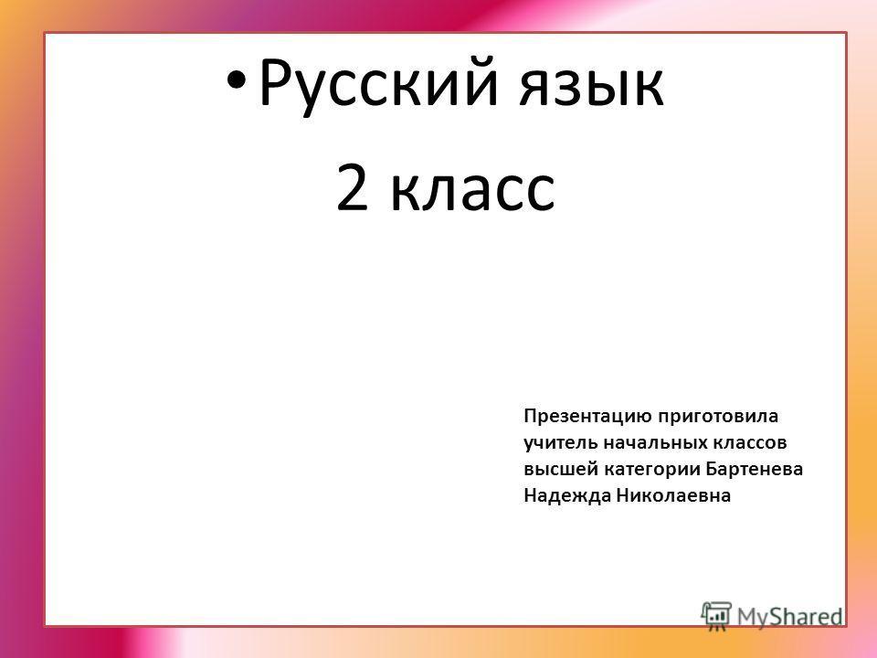 Русский язык 2 класс Презентацию приготовила учитель начальных классов высшей категории Бартенева Надежда Николаевна