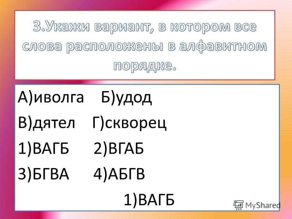 А)иволга Б)удод В)дятел Г)скворец 1)ВАГБ 2)ВГАБ 3)БГВА 4)АБГВ 1)ВАГБ