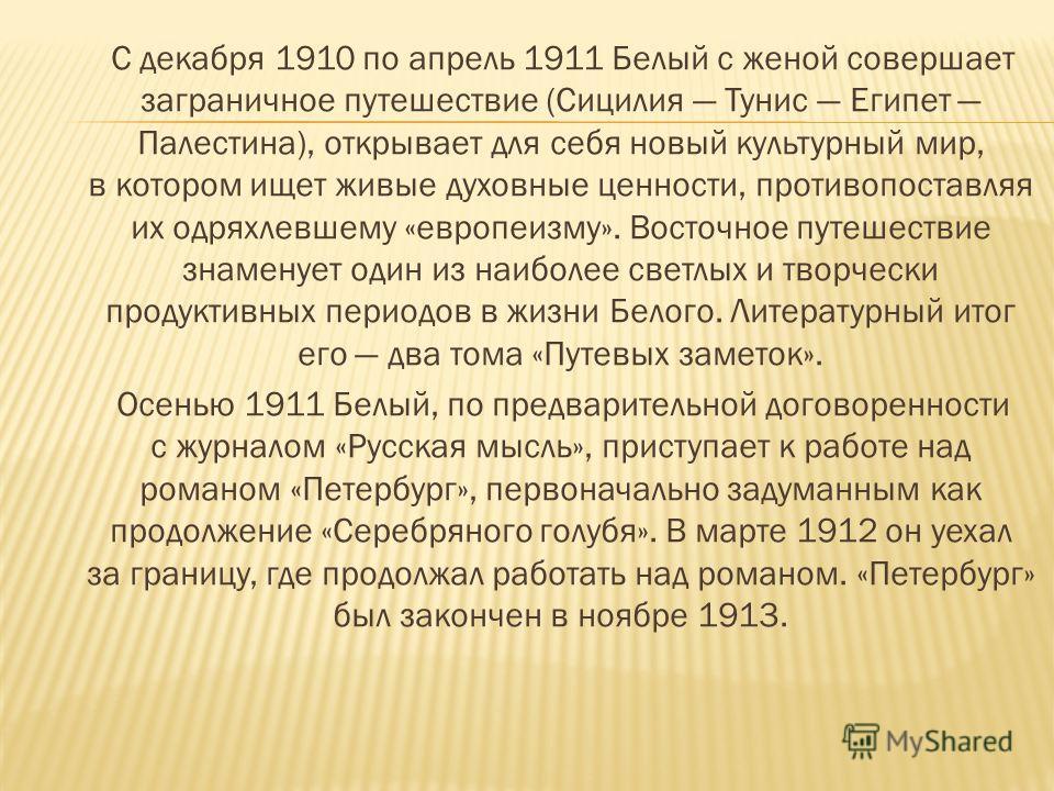 С декабря 1910 по апрель 1911 Белый с женой совершает заграничное путешествие (Сицилия Тунис Египет Палестина), открывает для себя новый культурный мир, в котором ищет живые духовные ценности, противопоставляя их одряхлевшему «европеизму». Восточное