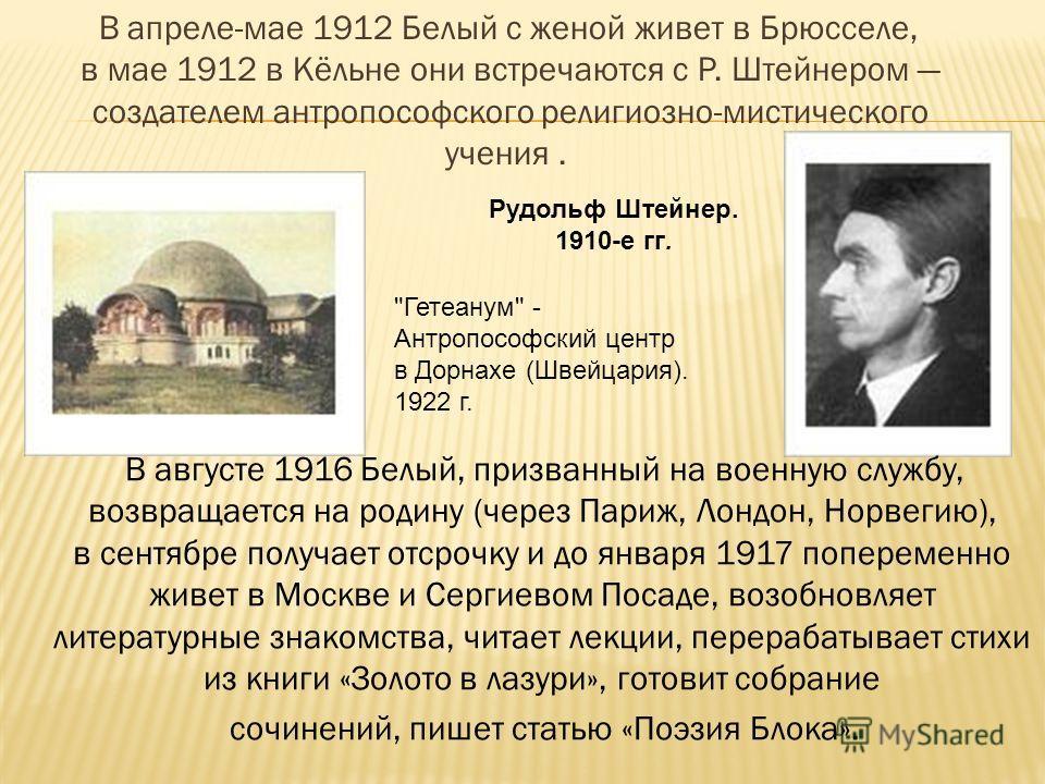 В апреле-мае 1912 Белый с женой живет в Брюсселе, в мае 1912 в Кёльне они встречаются с Р. Штейнером создателем антропософского религиозно-мистического учения. Рудольф Штейнер. 1910-е гг.