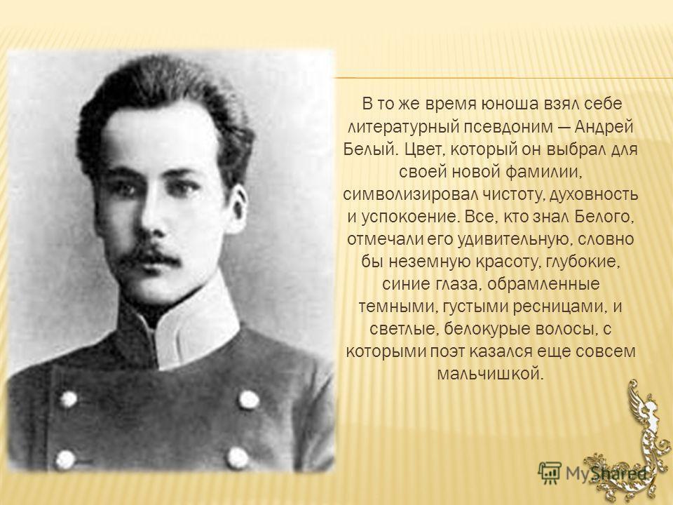 В то же время юноша взял себе литературный псевдоним Андрей Белый. Цвет, который он выбрал для своей новой фамилии, символизировал чистоту, духовность и успокоение. Все, кто знал Белого, отмечали его удивительную, словно бы неземную красоту, глубокие
