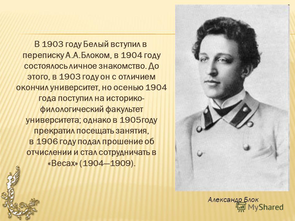 В 1903 году Белый вступил в переписку А.А.Блоком, в 1904 году состоялось личное знакомство. До этого, в 1903 году он с отличием окончил университет, но осенью 1904 года поступил на историко- филологический факультет университета; однако в 1905 году п