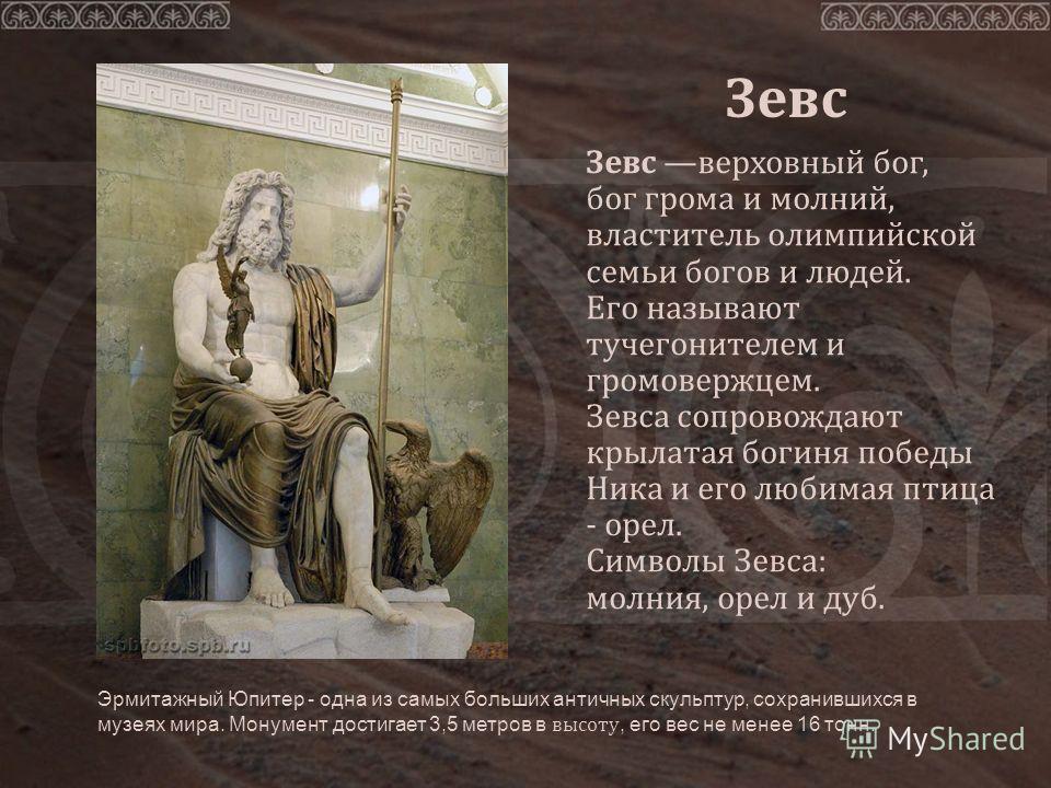 Зевс верховный бог, бог грома и молний, властитель олимпийской семьи богов и людей. Его называют тучегонителем и громовержцем. Зевса сопровождают крылатая богиня победы Ника и его любимая птица - орел. Символы Зевса: молния, орел и дуб. Зевс Эрмитажн