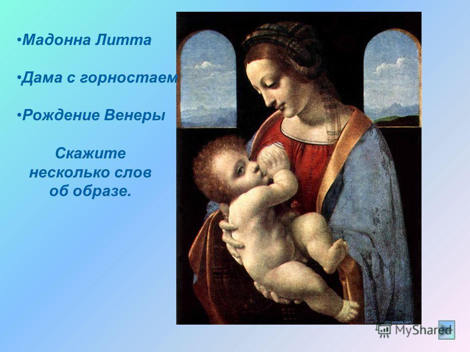 Задание 2. Как называется это произведение? Определите особенности женского образу: Найдите название картины Леонардо да Винчи Мадонна Литта Дама с горностаем Рождение Венеры