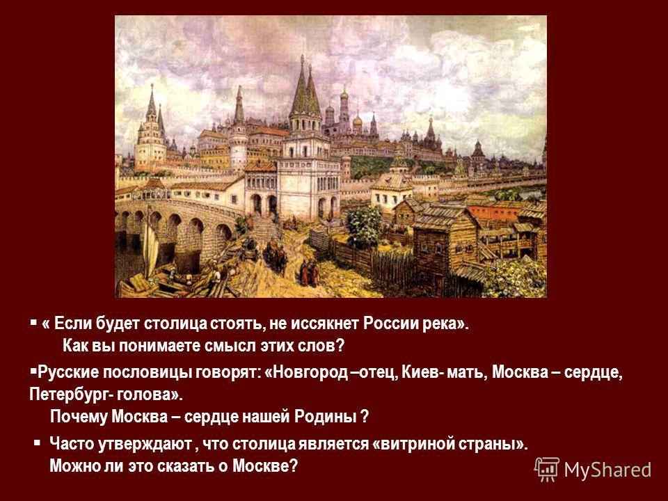 « Если будет столица стоять, не иссякнет России река». Как вы понимаете смысл этих слов? Русские пословицы говорят: «Новгород –отец, Киев- мать, Москва – сердце, Петербург- голова». Почему Москва – сердце нашей Родины ? Часто утверждают, что столица