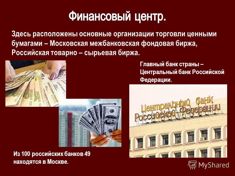 Здесь расположены основные организации торговли ценными бумагами – Московская межбанковская фондовая биржа, Российская товарно – сырьевая биржа. Из 100 российских банков 49 находятся в Москве. Главный банк страны – Центральный банк Российской Федерац