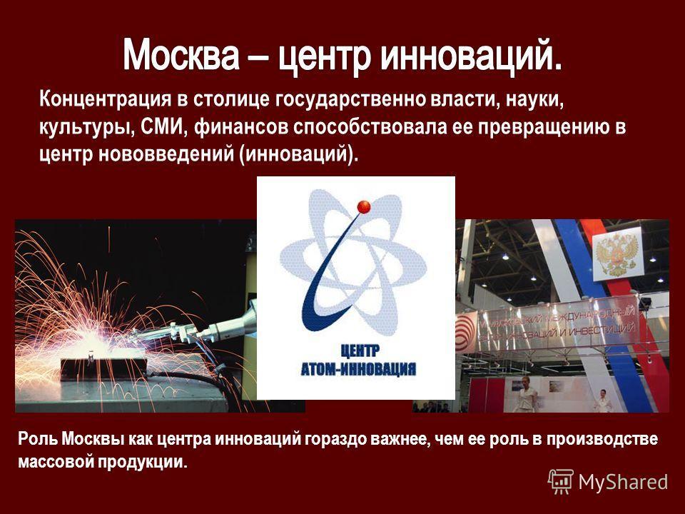 Концентрация в столице государственно власти, науки, культуры, СМИ, финансов способствовала ее превращению в центр нововведений (инноваций). Роль Москвы как центра инноваций гораздо важнее, чем ее роль в производстве массовой продукции.