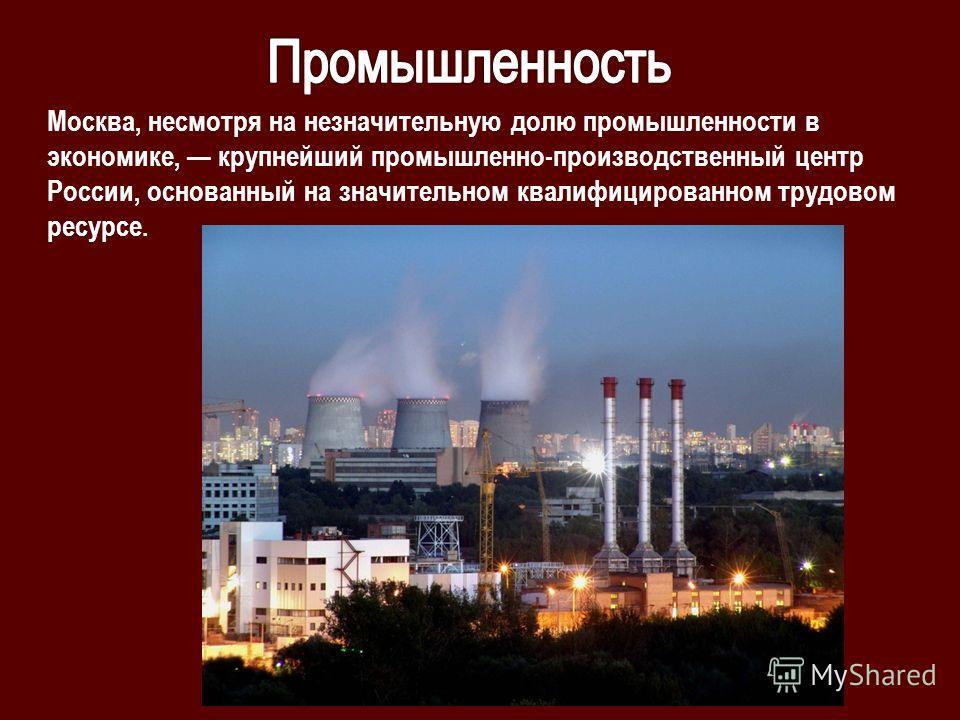 Москва, несмотря на незначительную долю промышленности в экономике, крупнейший промышленно-производственный центр России, основанный на значительном квалифицированном трудовом ресурсе.