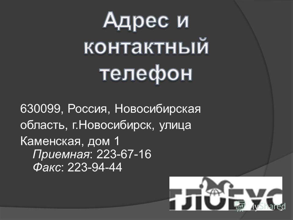 630099, Россия, Новосибирская область, г.Новосибирск, улица Каменская, дом 1 Приемная: 223-67-16 Факс: 223-94-44