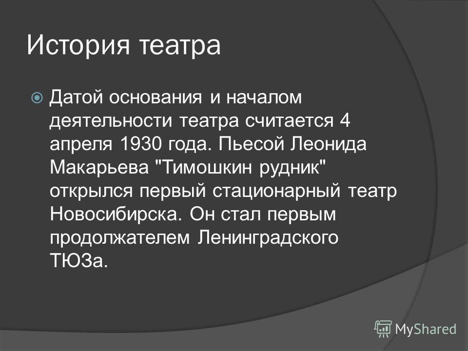 История театра Датой основания и началом деятельности театра считается 4 апреля 1930 года. Пьесой Леонида Макарьева Тимошкин рудник открылся первый стационарный театр Новосибирска. Он стал первым продолжателем Ленинградского ТЮЗа.