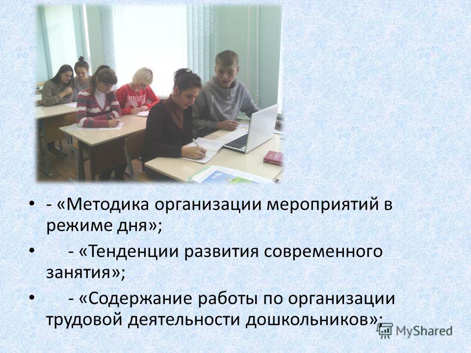 - «Методика организации мероприятий в режиме дня»; - «Тенденции развития современнего занятия»; - «Содержание работы по организации трудовой деятельности дошкольников»;