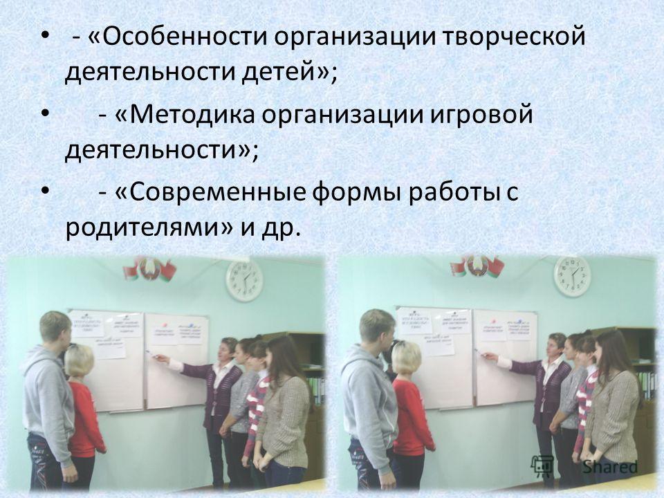 - «Особенности организации творческой деятельности детей»; - «Методика организации игровой деятельности»; - «Современные формы работы с родителями» и др.