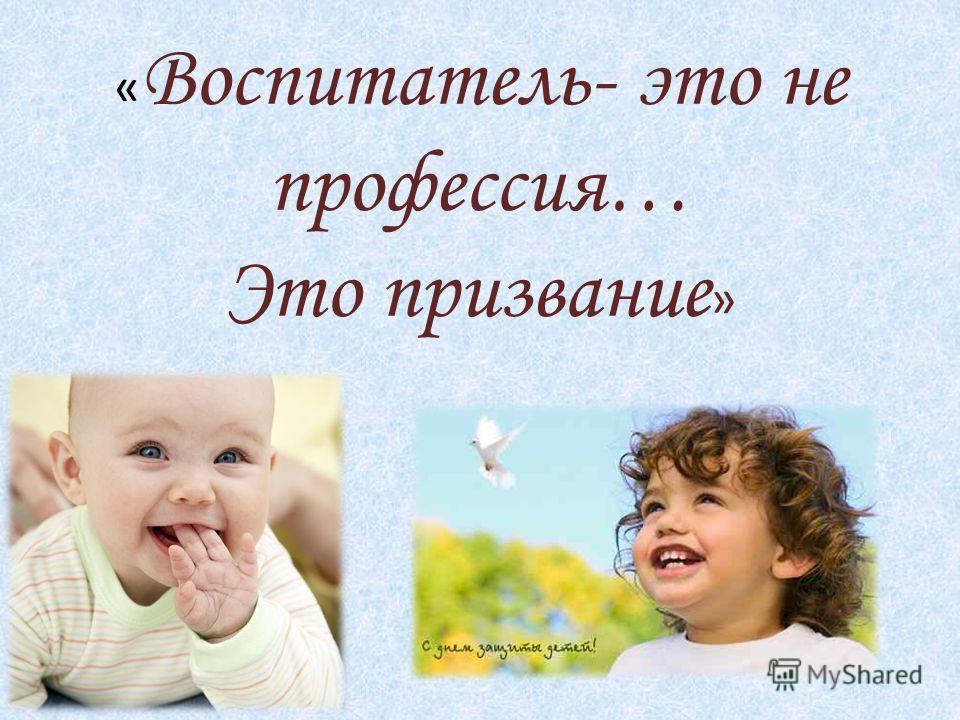 « Воспитатель- это не профессия… Это призвание »