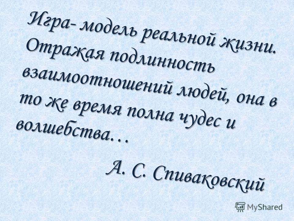 Игра- модель реальной жизни. Отражая подлинность взаимоотношений людей, она в то же время полна чудес и волшебства… А. С. Спиваковский А. С. Спиваковский