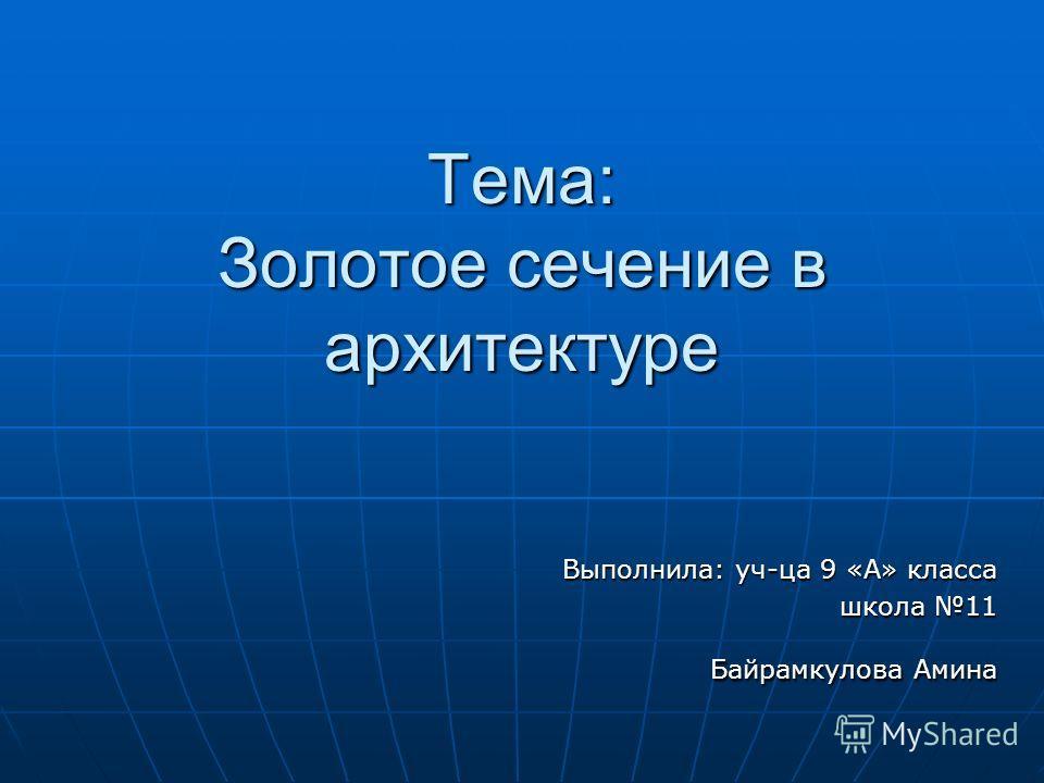 Тема: Золотое сечение в архитектуре Выполнила: уч-ца 9 «А» класса школа 11 Байрамкулова Амина