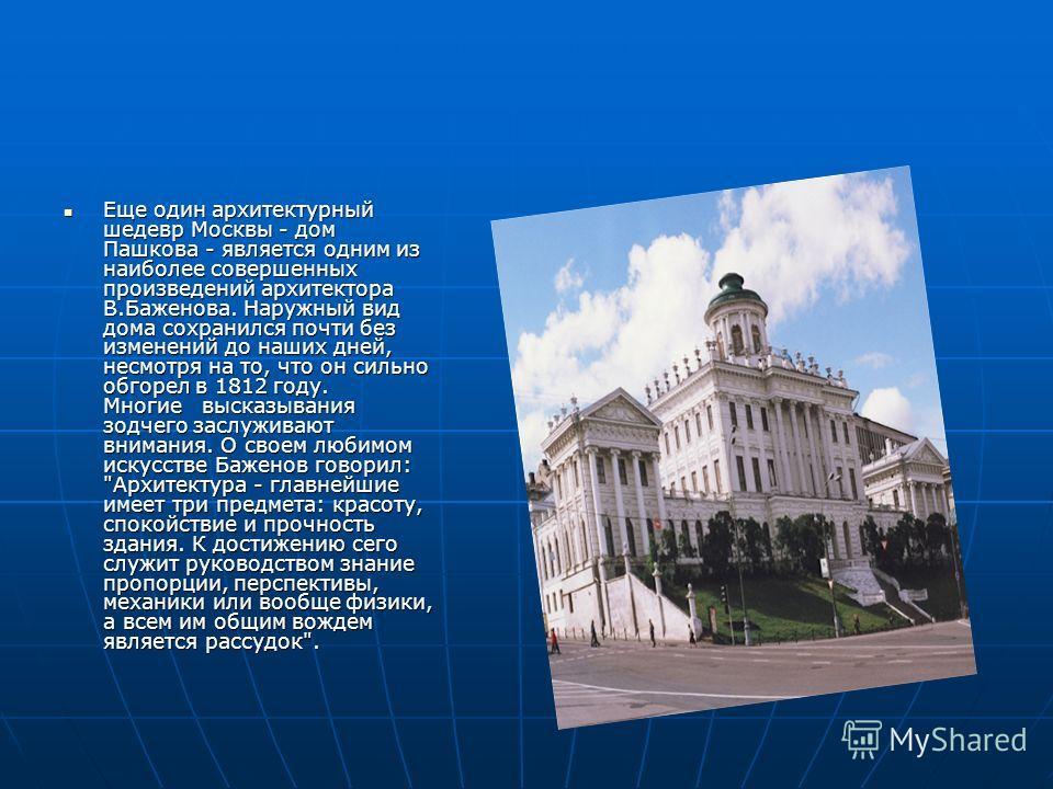 Еще один архитектурный шедевр Москвы - дом Пашкова - является одним из наиболее совершенных произведений архитектора В.Баженова. Наружный вид дома сохранился почти без изменений до наших дней, несмотря на то, что он сильно обгорел в 1812 году. Многие