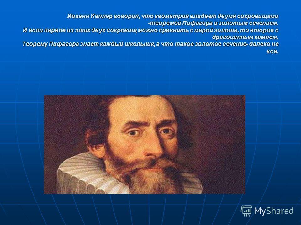 Иоганн Kеплер говорил, что геометрия владеет двумя сокровищами -теоремой Пифагора и золотым сечением. И если первое из этих двух сокровищ можно сравнить с мерой золота, то второе с драгоценным камнем. Теорему Пифагора знает каждый школьник, а что так