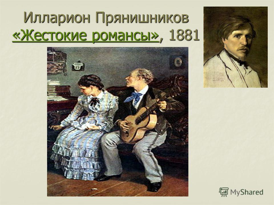 Илларион Прянишников «Жестокие романсы», 1881 «Жестокие романсы» «Жестокие романсы»