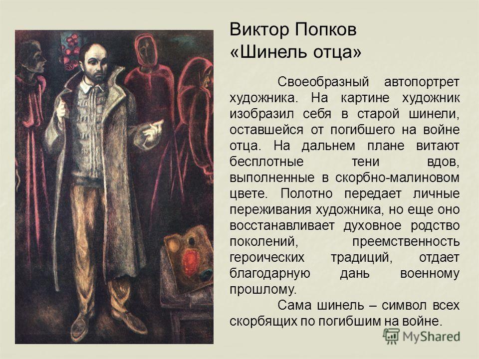 Виктор Попков «Шинель отца» Своеобразный автопортрет художника. На картине художник изобразил себя в старой шинели, оставшейся от погибшего на войне отца. На дальнем плане витают бесплотные тени вдов, выполненные в скорбно-малиновом цвете. Полотно пе